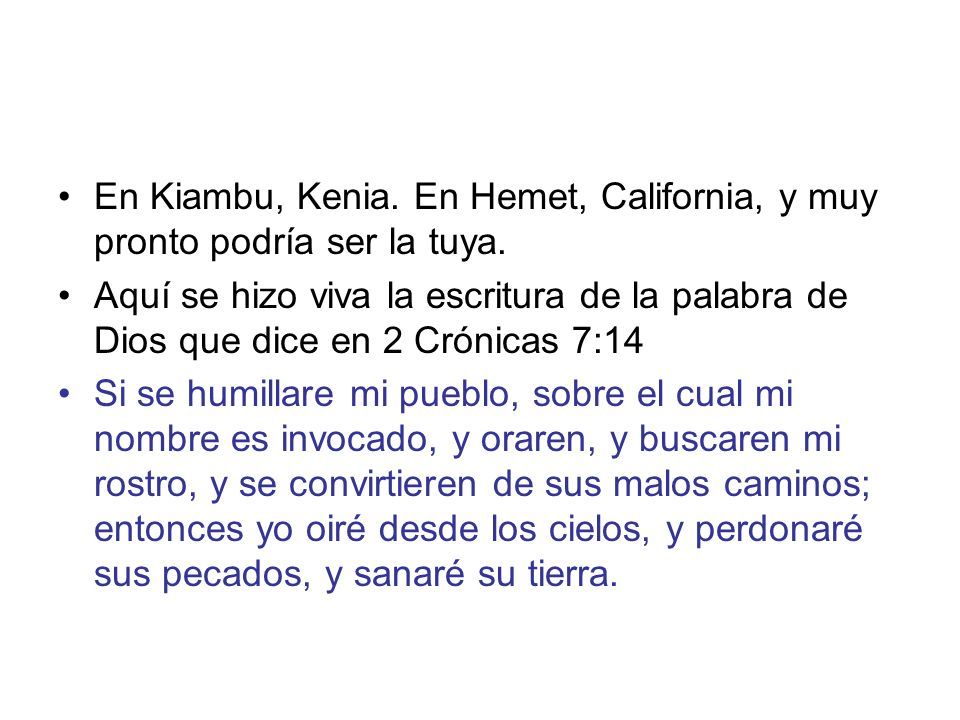 En Kiambu, Kenia. En Hemet, California, y muy pronto podría ser la tuya. Aquí se hizo viva la escritura de la palabra de Dios que dice en 2 Crónicas 7