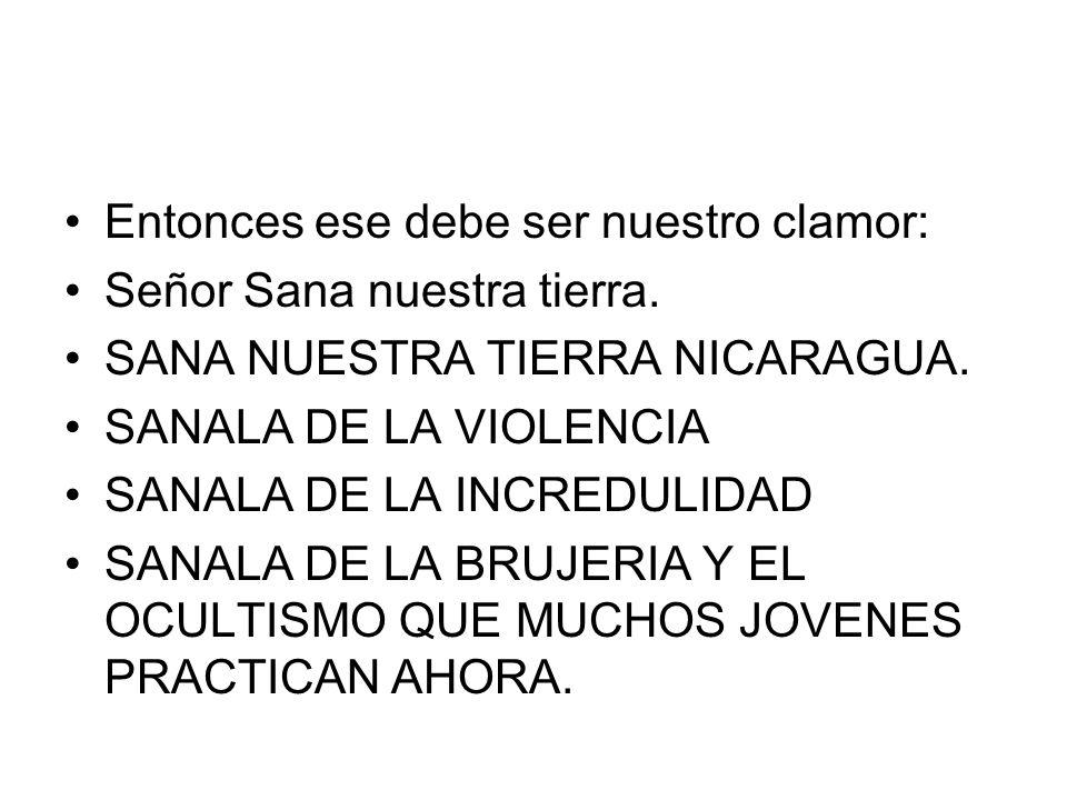Entonces ese debe ser nuestro clamor: Señor Sana nuestra tierra. SANA NUESTRA TIERRA NICARAGUA. SANALA DE LA VIOLENCIA SANALA DE LA INCREDULIDAD SANAL