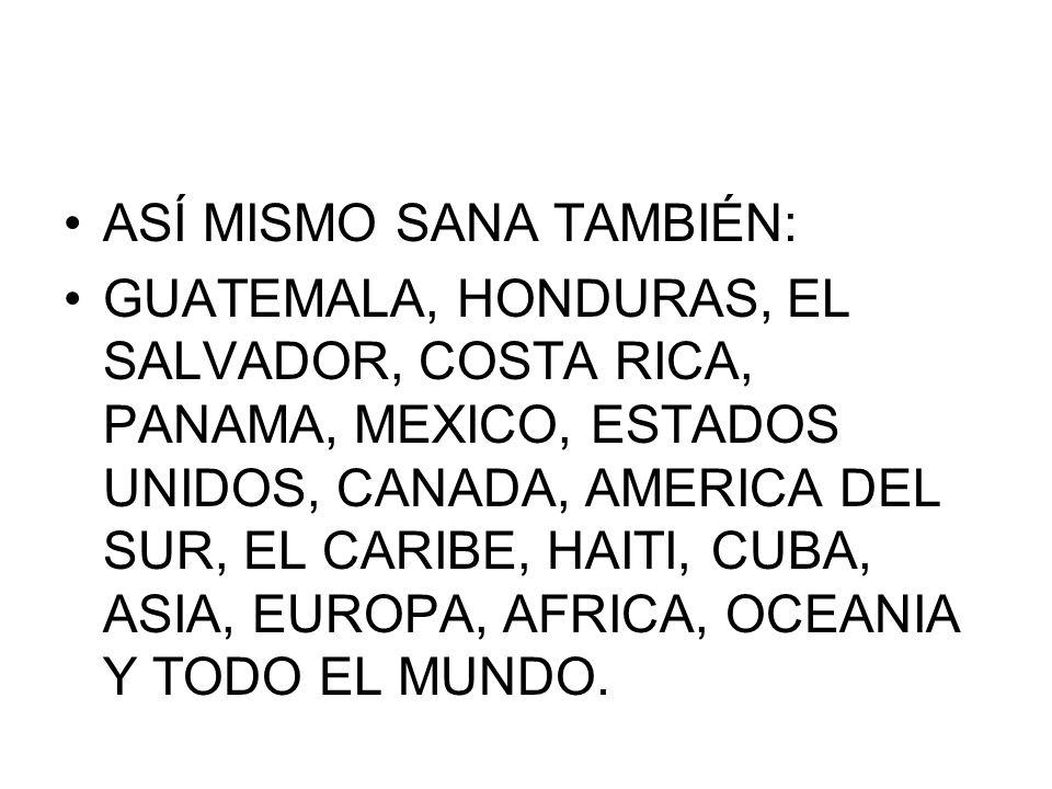 ASÍ MISMO SANA TAMBIÉN: GUATEMALA, HONDURAS, EL SALVADOR, COSTA RICA, PANAMA, MEXICO, ESTADOS UNIDOS, CANADA, AMERICA DEL SUR, EL CARIBE, HAITI, CUBA,