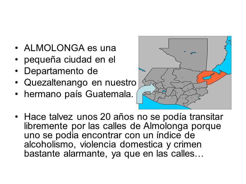 ALMOLONGA es una pequeña ciudad en el Departamento de Quezaltenango en nuestro hermano país Guatemala. Hace talvez unos 20 años no se podía transitar