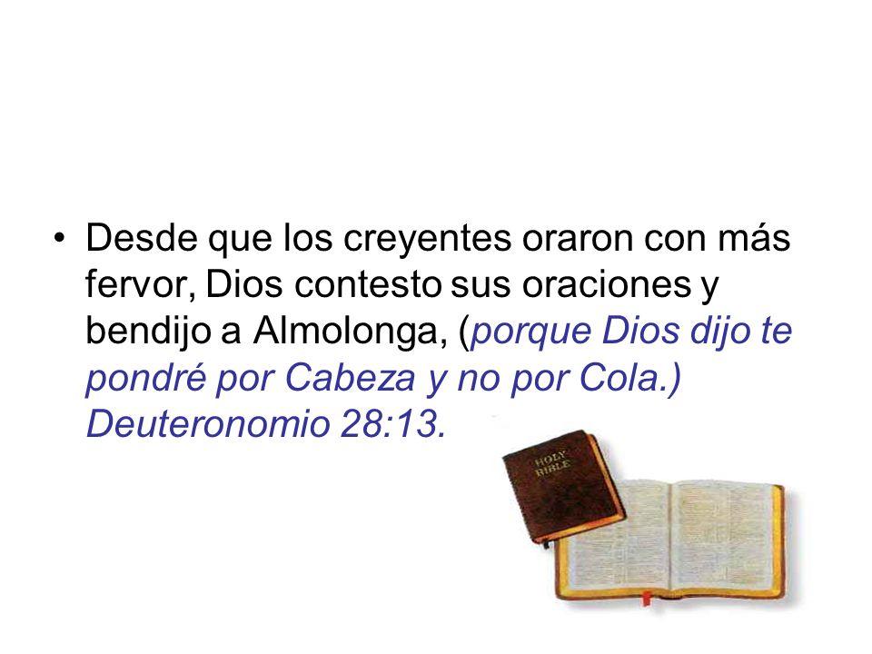 Desde que los creyentes oraron con más fervor, Dios contesto sus oraciones y bendijo a Almolonga, (porque Dios dijo te pondré por Cabeza y no por Cola.) Deuteronomio 28:13.