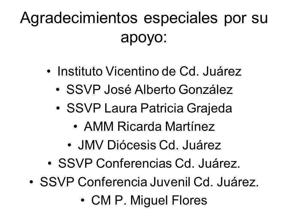 Agradecimientos especiales por su apoyo: Instituto Vicentino de Cd. Juárez SSVP José Alberto González SSVP Laura Patricia Grajeda AMM Ricarda Martínez