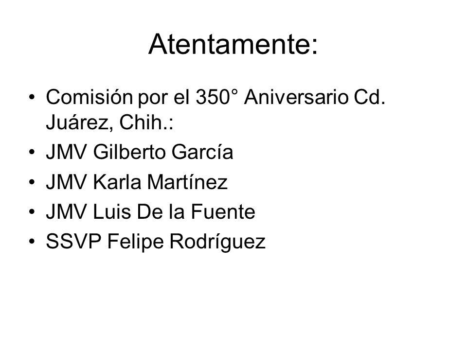 Atentamente: Comisión por el 350° Aniversario Cd. Juárez, Chih.: JMV Gilberto García JMV Karla Martínez JMV Luis De la Fuente SSVP Felipe Rodríguez