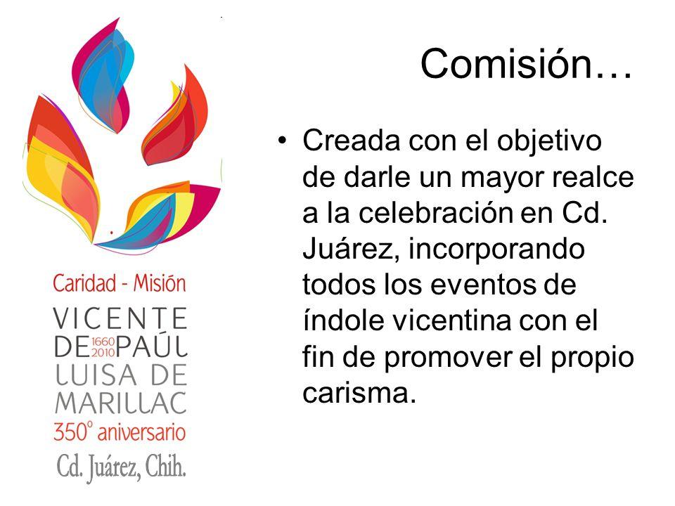 Comisión… Creada con el objetivo de darle un mayor realce a la celebración en Cd. Juárez, incorporando todos los eventos de índole vicentina con el fi