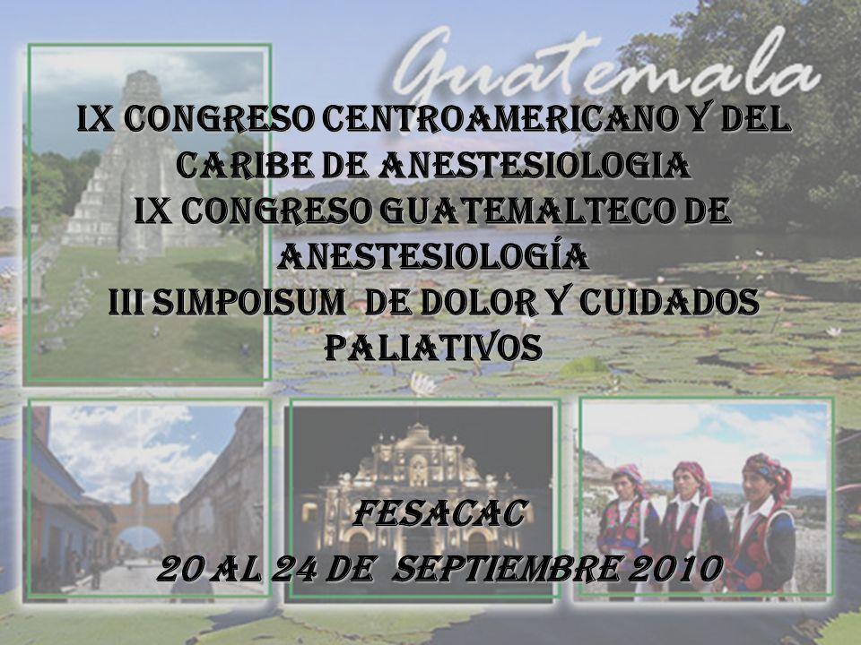 IX CONGRESO CENTROAMERICANO Y del Caribe DE ANESTESIOLOGIA IX CONGRESO GUATEMALTECO DE ANESTESIOLOGÍA Iii simpoisum de dolor y cuidados paliativos FESACAC 20 al 24 de septiembre 2010