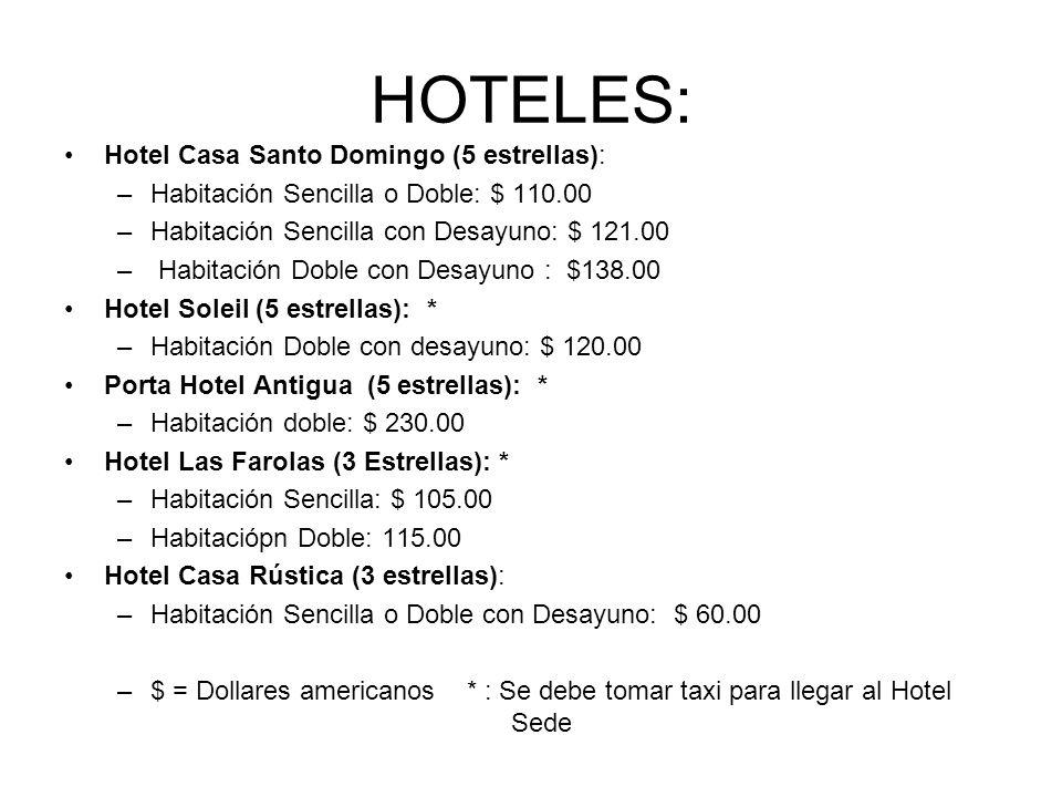 HOTELES: Hotel Casa Santo Domingo (5 estrellas): –Habitación Sencilla o Doble: $ 110.00 –Habitación Sencilla con Desayuno: $ 121.00 – Habitación Doble con Desayuno : $138.00 Hotel Soleil (5 estrellas): * –Habitación Doble con desayuno: $ 120.00 Porta Hotel Antigua (5 estrellas): * –Habitación doble: $ 230.00 Hotel Las Farolas (3 Estrellas): * –Habitación Sencilla: $ 105.00 –Habitaciópn Doble: 115.00 Hotel Casa Rústica (3 estrellas): –Habitación Sencilla o Doble con Desayuno: $ 60.00 –$ = Dollares americanos * : Se debe tomar taxi para llegar al Hotel Sede