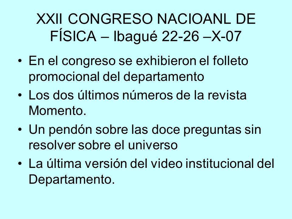 XXII CONGRESO NACIOANL DE FÍSICA – Ibagué 22-26 –X-07 En el congreso se exhibieron el folleto promocional del departamento Los dos últimos números de la revista Momento.