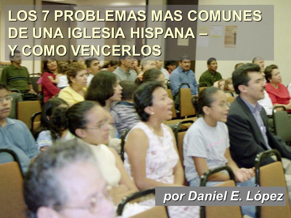LOS 7 PROBLEMAS MAS COMUNES DE UNA IGLESIA HISPANA – Y COMO VENCERLOS por Daniel E. López por Daniel E. López