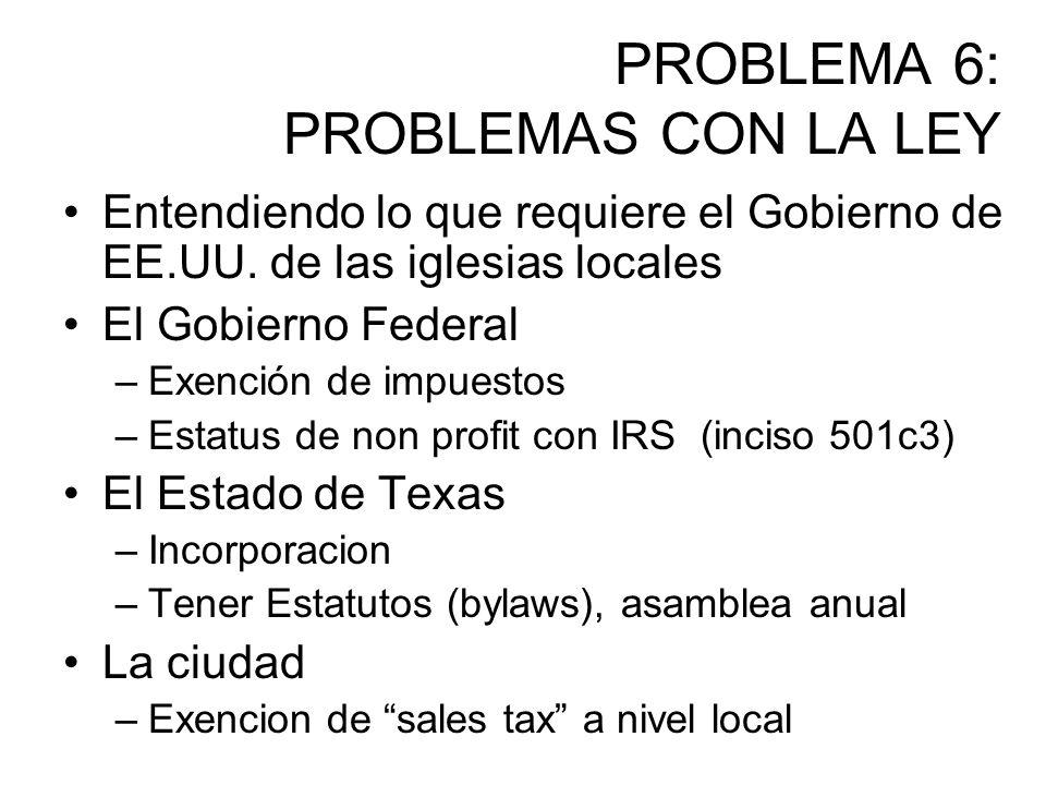 PROBLEMA 6: PROBLEMAS CON LA LEY Entendiendo lo que requiere el Gobierno de EE.UU. de las iglesias locales El Gobierno Federal –Exención de impuestos