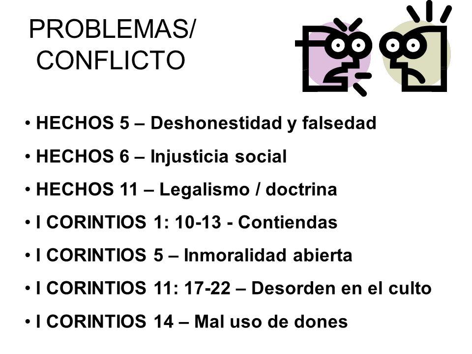 PROBLEMAS/ CONFLICTO HECHOS 5 – Deshonestidad y falsedad HECHOS 6 – Injusticia social HECHOS 11 – Legalismo / doctrina I CORINTIOS 1: 10-13 - Contiend