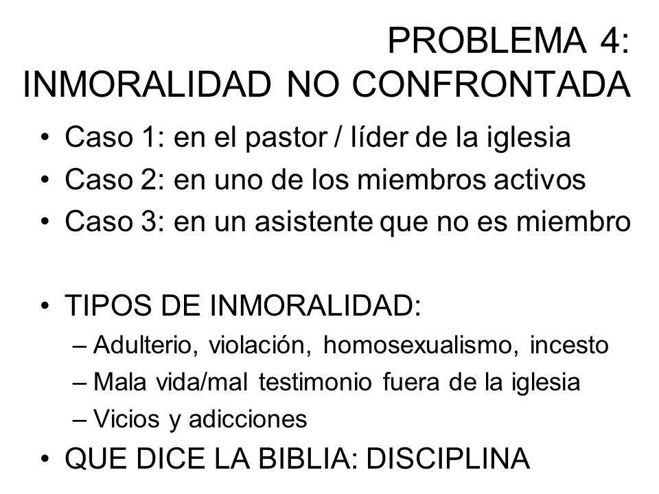 PROBLEMA 4: INMORALIDAD NO CONFRONTADA Caso 1: en el pastor / líder de la iglesia Caso 2: en uno de los miembros activos Caso 3: en un asistente que n