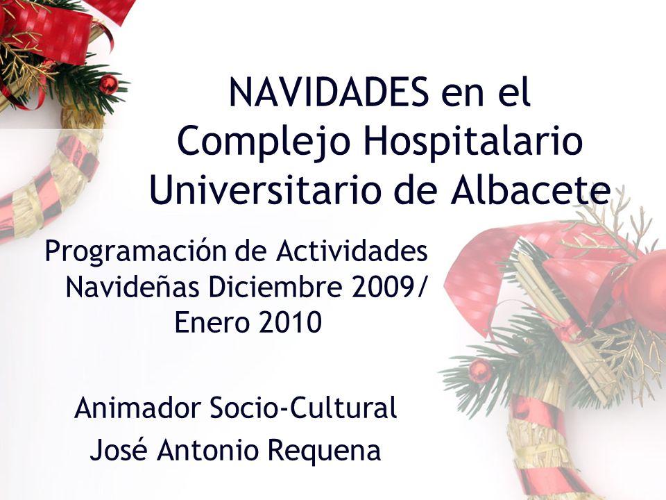 NAVIDADES en el Complejo Hospitalario Universitario de Albacete Programación de Actividades Navideñas Diciembre 2009/ Enero 2010 Animador Socio-Cultural José Antonio Requena