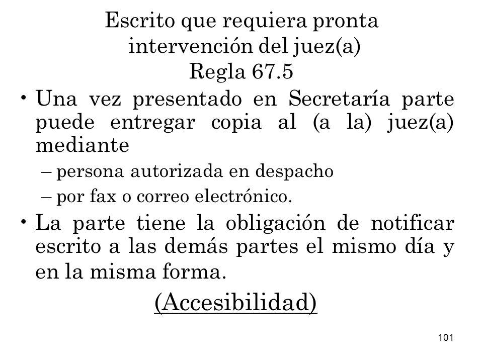 101 Escrito que requiera pronta intervención del juez(a) Regla 67.5 Una vez presentado en Secretaría parte puede entregar copia al (a la) juez(a) mediante –persona autorizada en despacho –por fax o correo electrónico.