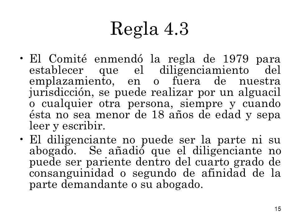 15 Regla 4.3 El Comité enmendó la regla de 1979 para establecer que el diligenciamiento del emplazamiento, en o fuera de nuestra jurisdicción, se puede realizar por un alguacil o cualquier otra persona, siempre y cuando ésta no sea menor de 18 años de edad y sepa leer y escribir.