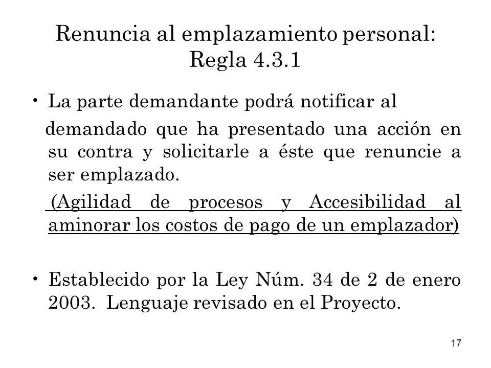 17 Renuncia al emplazamiento personal: Regla 4.3.1 La parte demandante podrá notificar al demandado que ha presentado una acción en su contra y solicitarle a éste que renuncie a ser emplazado.