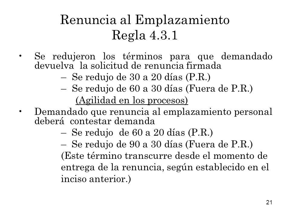 21 Renuncia al Emplazamiento Regla 4.3.1 Se redujeron los términos para que demandado devuelva la solicitud de renuncia firmada –Se redujo de 30 a 20 días (P.R.) –Se redujo de 60 a 30 días (Fuera de P.R.) (Agilidad en los procesos) Demandado que renuncia al emplazamiento personal deberá contestar demanda – Se redujo de 60 a 20 días (P.R.) – Se redujo de 90 a 30 días (Fuera de P.R.) (Este término transcurre desde el momento de entrega de la renuncia, según establecido en el inciso anterior.)
