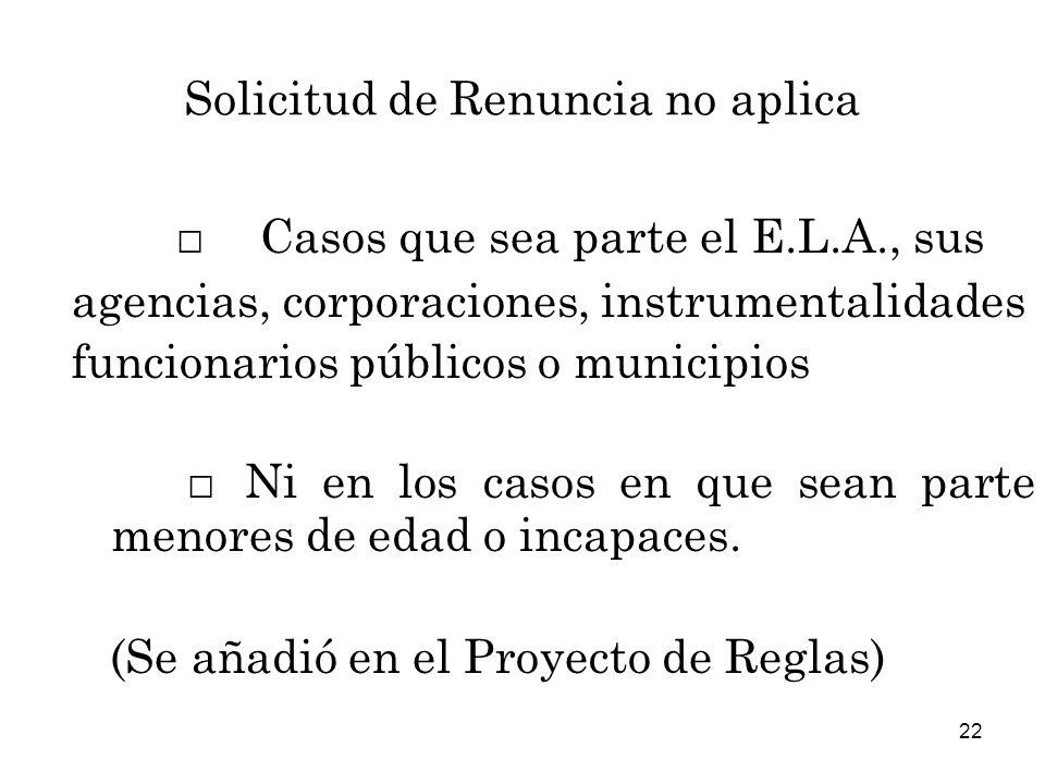 22 Solicitud de Renuncia no aplica Casos que sea parte el E.L.A., sus agencias, corporaciones, instrumentalidades funcionarios públicos o municipios Ni en los casos en que sean parte menores de edad o incapaces.