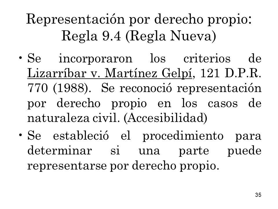 35 Representación por derecho propio : Regla 9.4 (Regla Nueva) Se incorporaron los criterios de Lizarríbar v.
