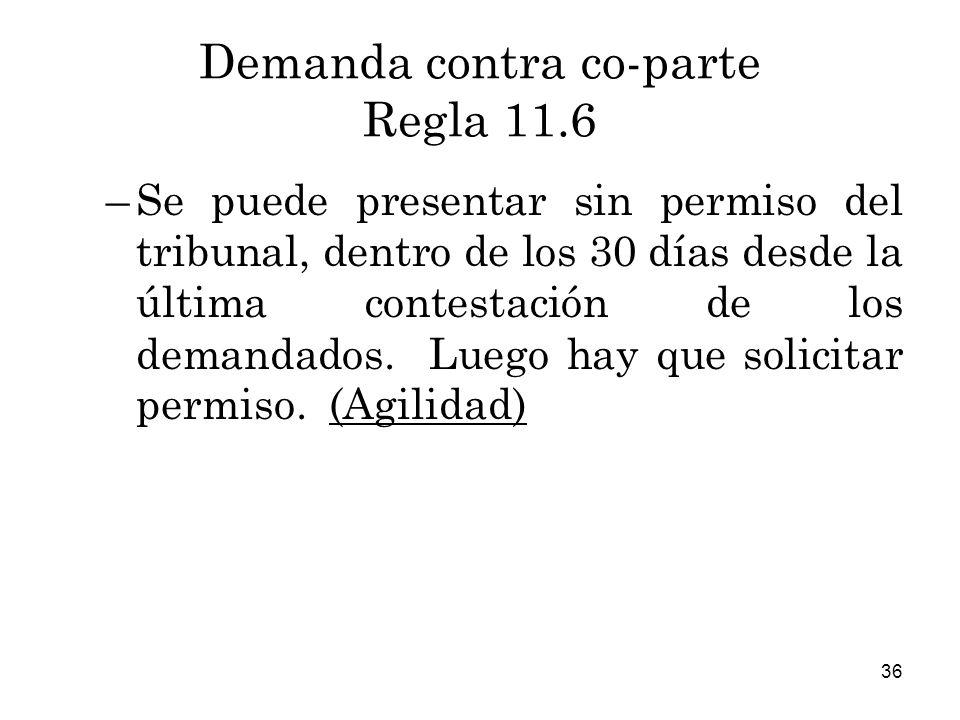 36 Demanda contra co-parte Regla 11.6 –Se puede presentar sin permiso del tribunal, dentro de los 30 días desde la última contestación de los demandados.