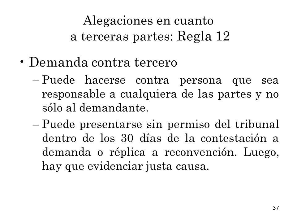 37 Alegaciones en cuanto a terceras partes: Regla 12 Demanda contra tercero –Puede hacerse contra persona que sea responsable a cualquiera de las partes y no sólo al demandante.