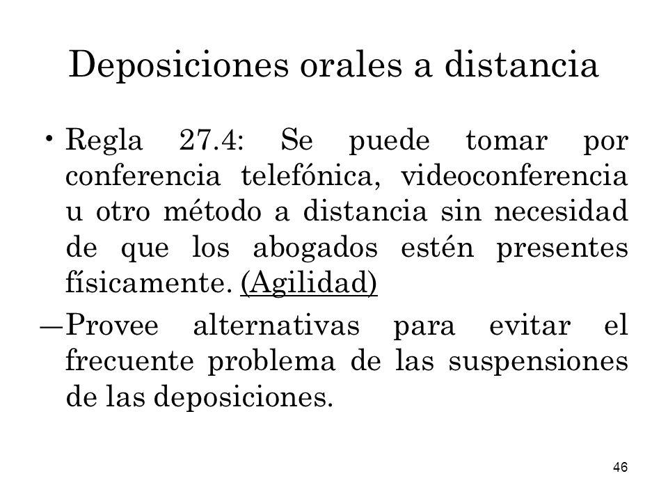 46 Deposiciones orales a distancia Regla 27.4: Se puede tomar por conferencia telefónica, videoconferencia u otro método a distancia sin necesidad de que los abogados estén presentes físicamente.