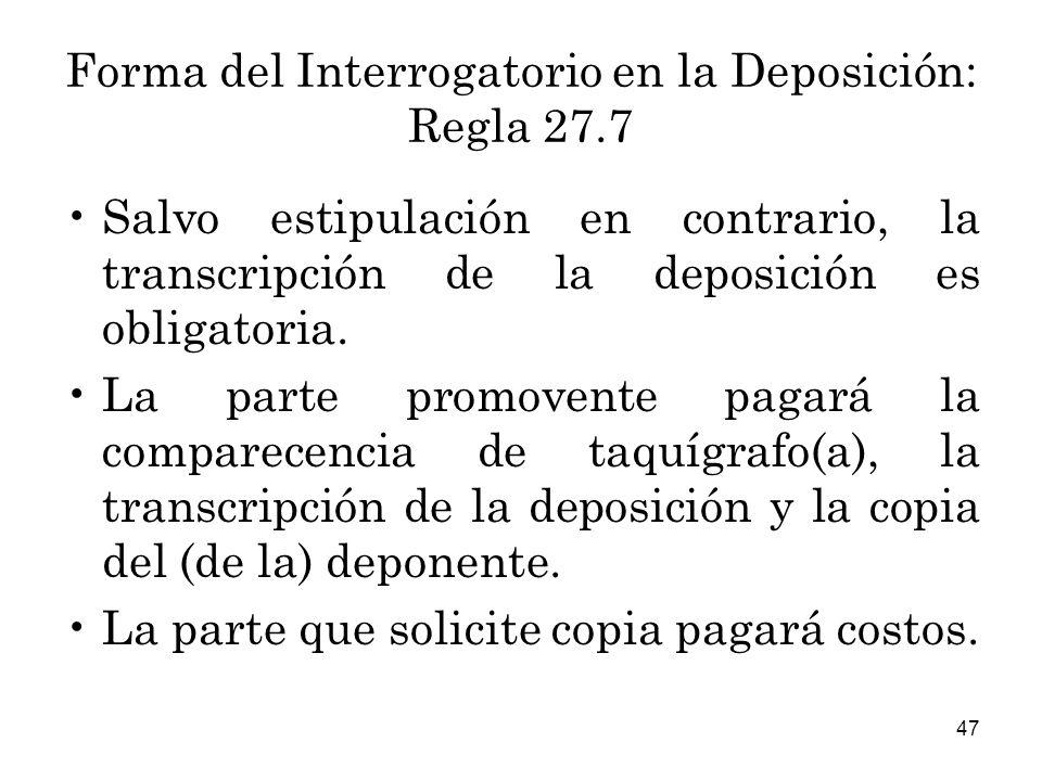 47 Forma del Interrogatorio en la Deposición: Regla 27.7 Salvo estipulación en contrario, la transcripción de la deposición es obligatoria.