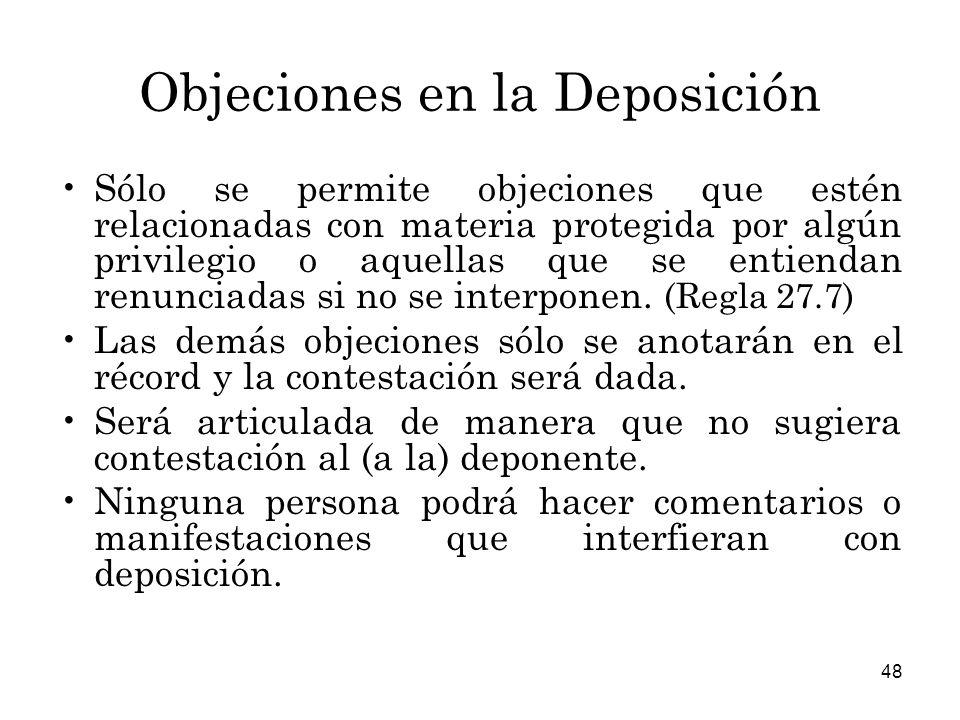 48 Objeciones en la Deposición Sólo se permite objeciones que estén relacionadas con materia protegida por algún privilegio o aquellas que se entiendan renunciadas si no se interponen.
