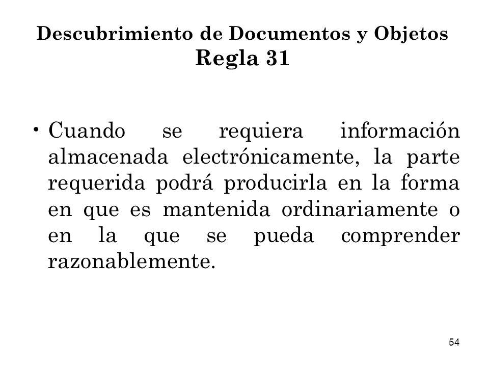 54 Descubrimiento de Documentos y Objetos Regla 31 Cuando se requiera información almacenada electrónicamente, la parte requerida podrá producirla en la forma en que es mantenida ordinariamente o en la que se pueda comprender razonablemente.