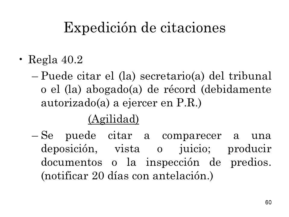 60 Expedición de citaciones Regla 40.2 –Puede citar el (la) secretario(a) del tribunal o el (la) abogado(a) de récord (debidamente autorizado(a) a ejercer en P.R.) (Agilidad) –Se puede citar a comparecer a una deposición, vista o juicio; producir documentos o la inspección de predios.