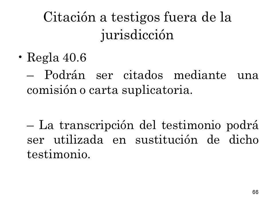 66 Citación a testigos fuera de la jurisdicción Regla 40.6 – Podrán ser citados mediante una comisión o carta suplicatoria.