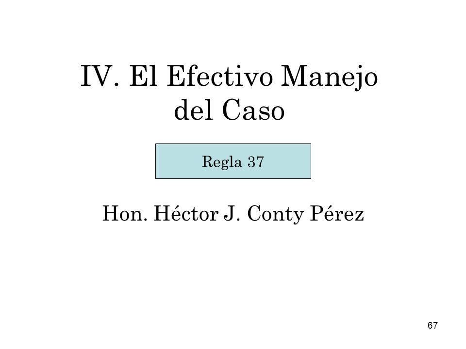 67 IV. El Efectivo Manejo del Caso Hon. Héctor J. Conty Pérez Regla 37