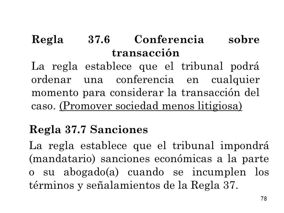 78 Regla 37.6 Conferencia sobre transacción La regla establece que el tribunal podrá ordenar una conferencia en cualquier momento para considerar la transacción del caso.