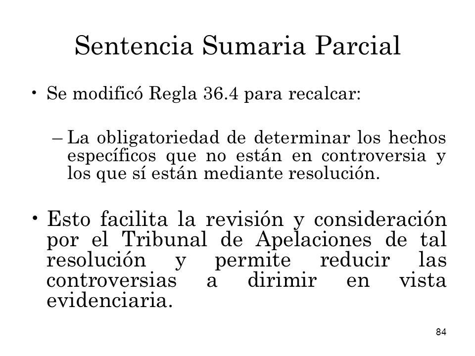 84 Sentencia Sumaria Parcial Se modificó Regla 36.4 para recalcar: –La obligatoriedad de determinar los hechos específicos que no están en controversia y los que sí están mediante resolución.