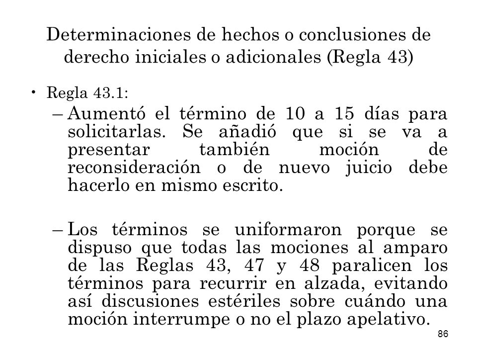 86 Determinaciones de hechos o conclusiones de derecho iniciales o adicionales (Regla 43) Regla 43.1: –Aumentó el término de 10 a 15 días para solicitarlas.