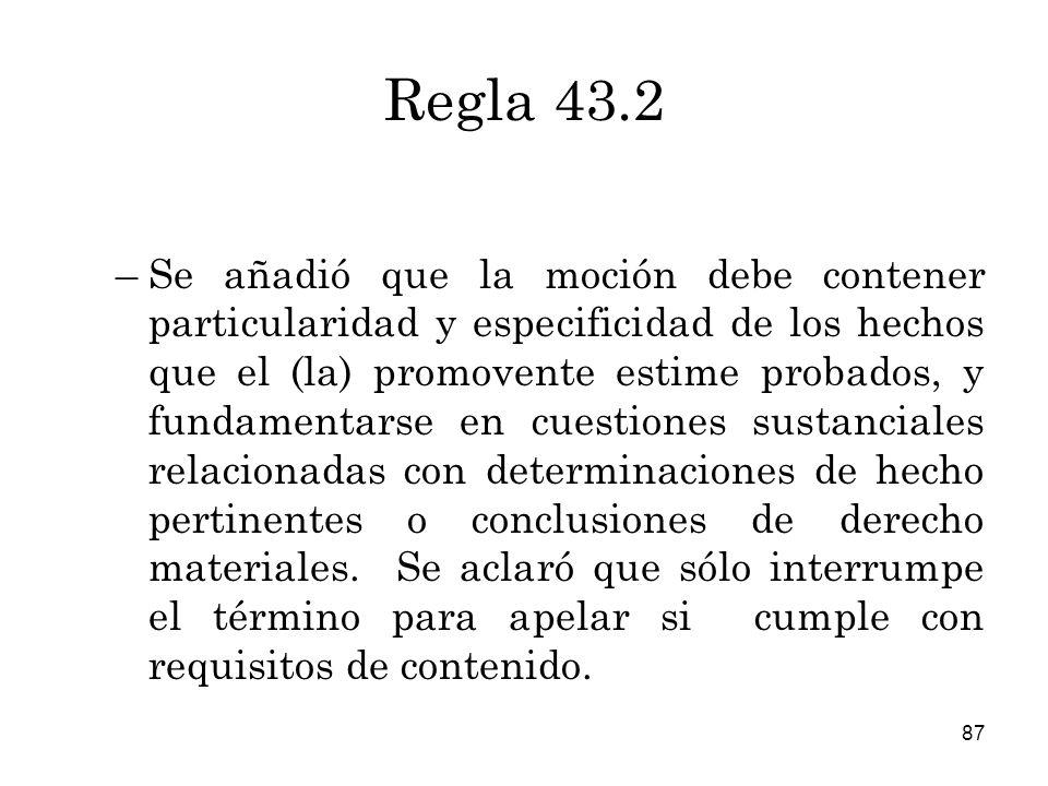 87 Regla 43.2 –Se añadió que la moción debe contener particularidad y especificidad de los hechos que el (la) promovente estime probados, y fundamentarse en cuestiones sustanciales relacionadas con determinaciones de hecho pertinentes o conclusiones de derecho materiales.