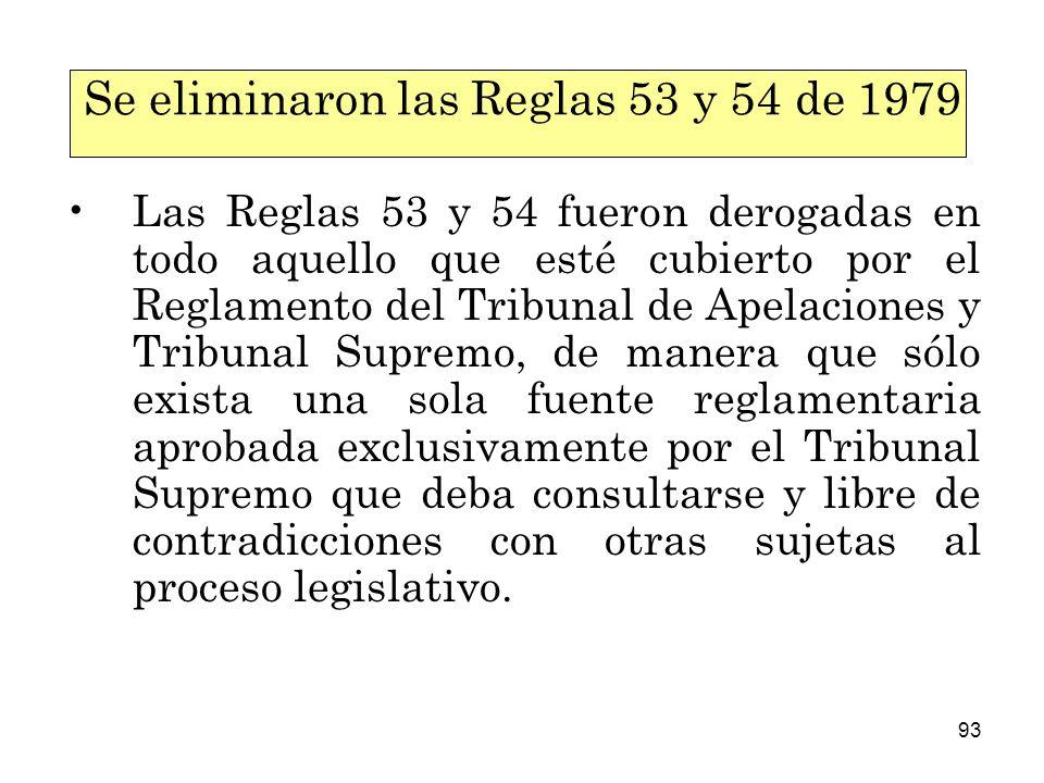93 Se eliminaron las Reglas 53 y 54 de 1979 Las Reglas 53 y 54 fueron derogadas en todo aquello que esté cubierto por el Reglamento del Tribunal de Apelaciones y Tribunal Supremo, de manera que sólo exista una sola fuente reglamentaria aprobada exclusivamente por el Tribunal Supremo que deba consultarse y libre de contradicciones con otras sujetas al proceso legislativo.