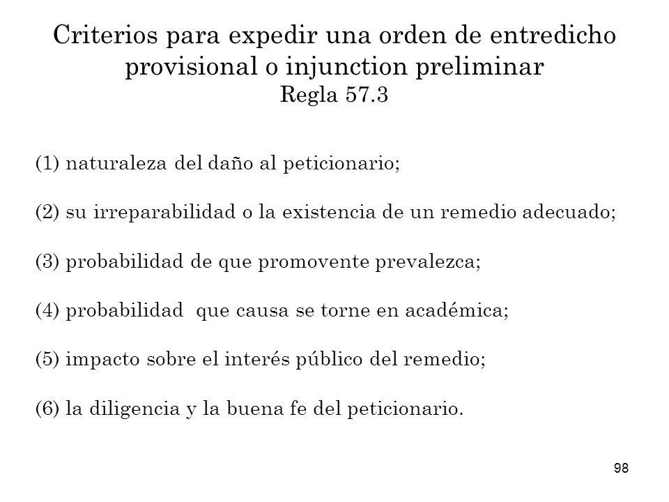 98 Criterios para expedir una orden de entredicho provisional o injunction preliminar Regla 57.3 (1) naturaleza del daño al peticionario; (2) su irreparabilidad o la existencia de un remedio adecuado; (3) probabilidad de que promovente prevalezca; (4) probabilidad que causa se torne en académica; (5) impacto sobre el interés público del remedio; (6) la diligencia y la buena fe del peticionario.