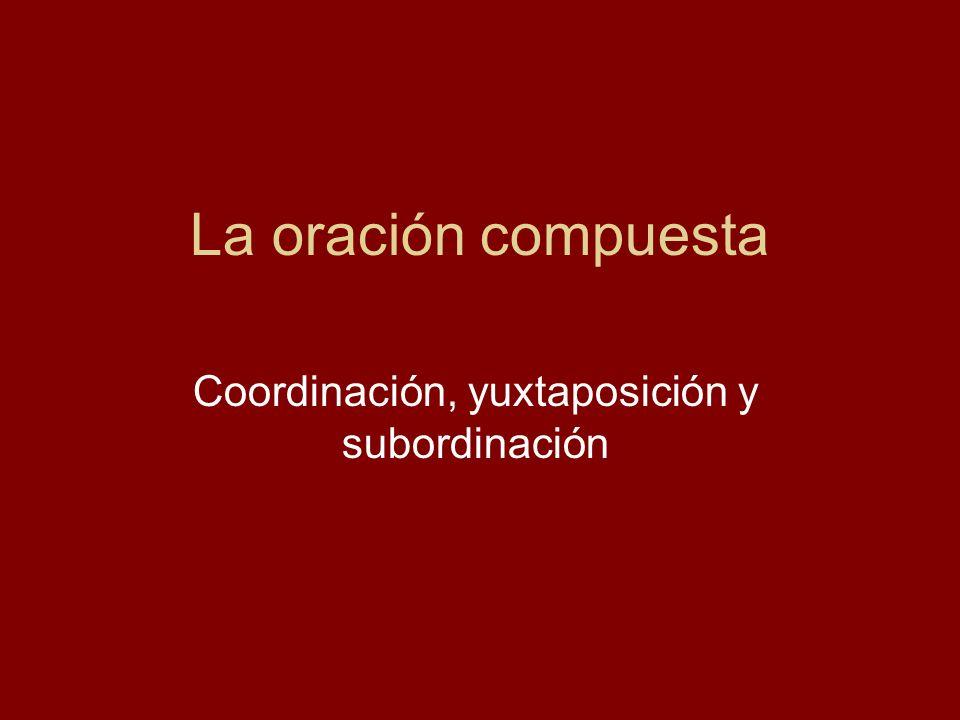 La oración compuesta Coordinación, yuxtaposición y subordinación