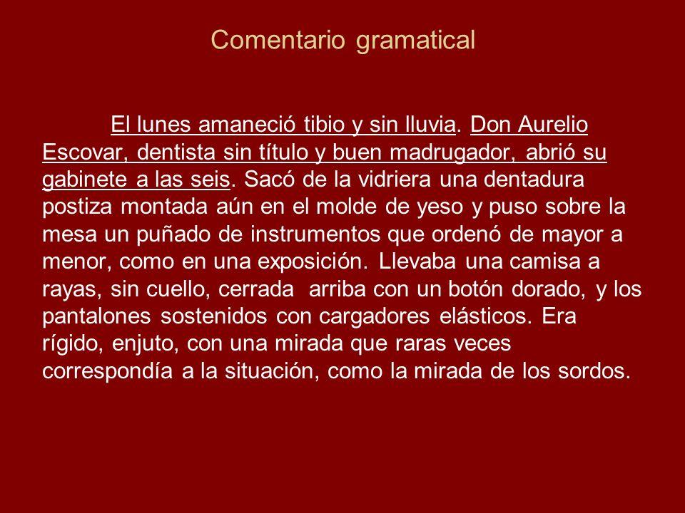 Comentario gramatical El lunes amaneció tibio y sin lluvia. Don Aurelio Escovar, dentista sin título y buen madrugador, abrió su gabinete a las seis.