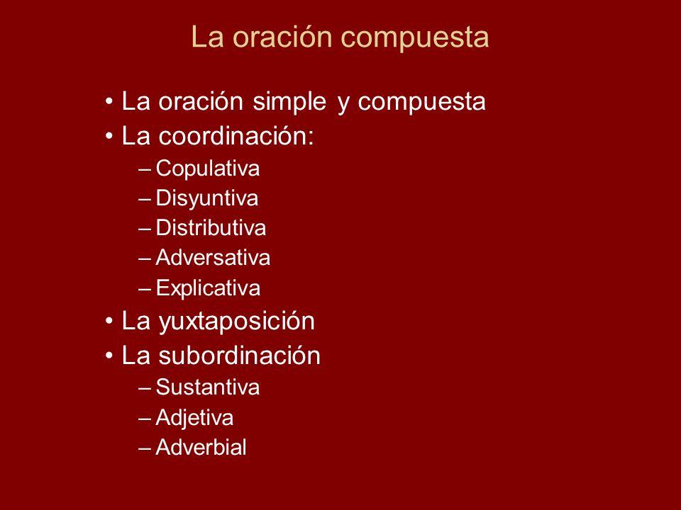 La oración compuesta La oración simple y compuesta La coordinación: –Copulativa –Disyuntiva –Distributiva –Adversativa –Explicativa La yuxtaposición L