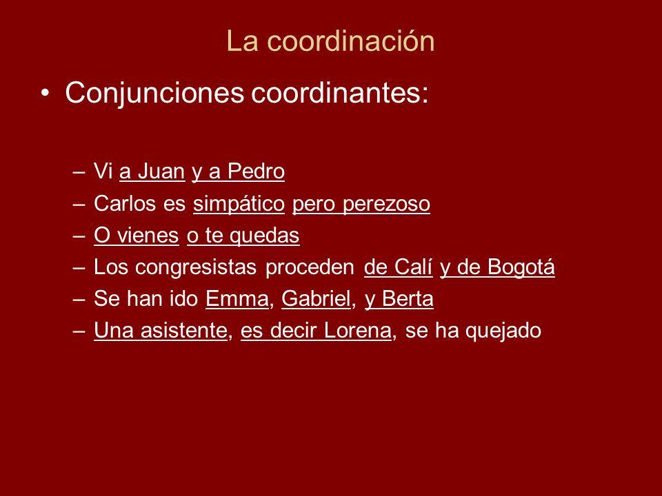 La coordinación Conjunciones coordinantes: –Vi a Juan y a Pedro –Carlos es simpático pero perezoso –O vienes o te quedas –Los congresistas proceden de