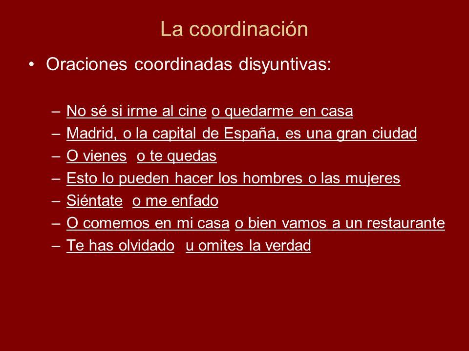 La coordinación Oraciones coordinadas disyuntivas: –No sé si irme al cine o quedarme en casa –Madrid, o la capital de España, es una gran ciudad –O vi