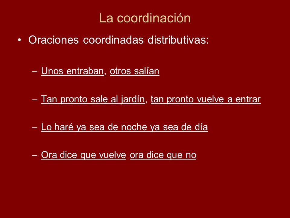 La coordinación Oraciones coordinadas distributivas: –Unos entraban, otros salían –Tan pronto sale al jardín, tan pronto vuelve a entrar –Lo haré ya s