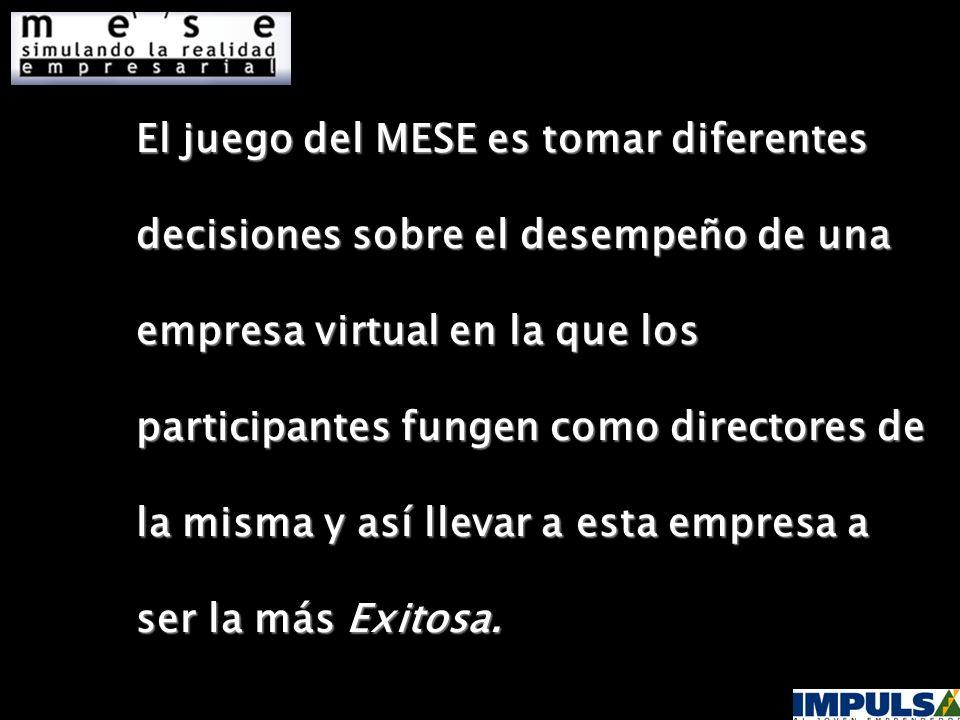 El juego del MESE es tomar diferentes decisiones sobre el desempeño de una empresa virtual en la que los participantes fungen como directores de la misma y así llevar a esta empresa a ser la más Exitosa.