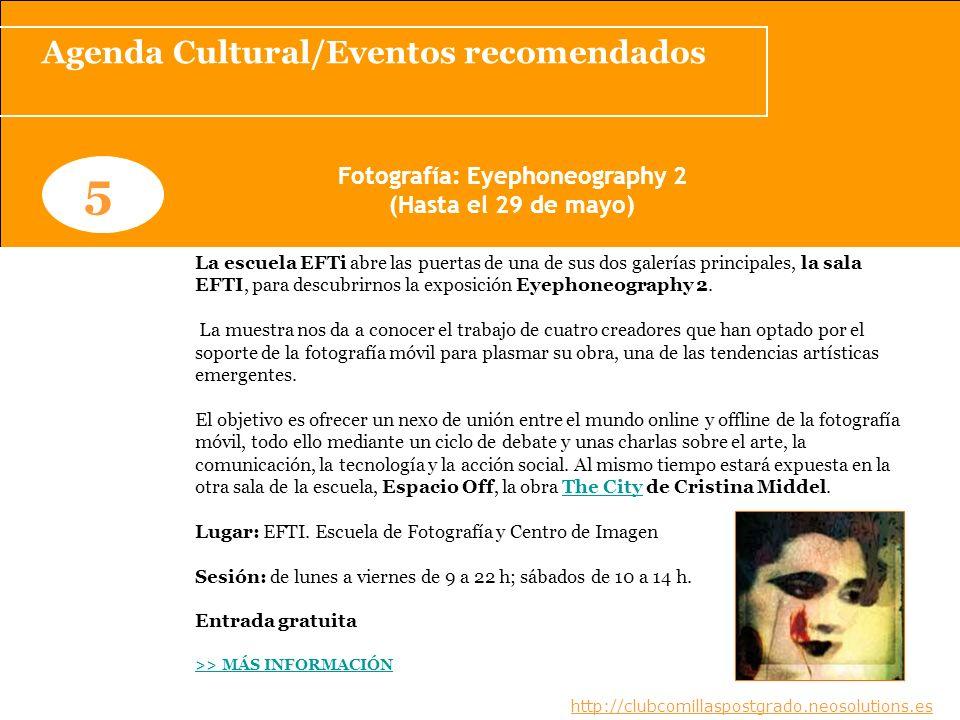 Agenda Cultural/Eventos recomendados www.clubcomillaspostgrado.com 5 Fotografía: Eyephoneography 2 (Hasta el 29 de mayo) La escuela EFTi abre las puer