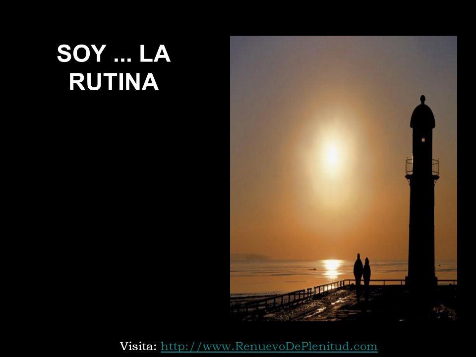 SOY... LA RUTINA Visita: http://www.RenuevoDePlenitud.comhttp://www.RenuevoDePlenitud.com
