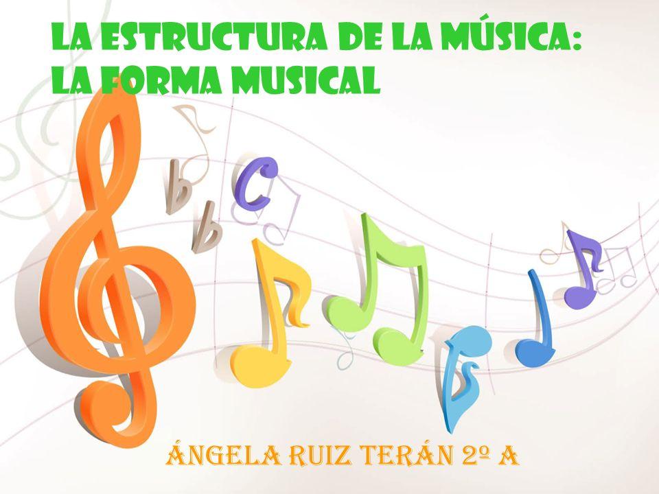 LA ESTRUCTURA DE LA MÚSICA: LA FORMA MUSICAL Ángela Ruiz Terán 2º A