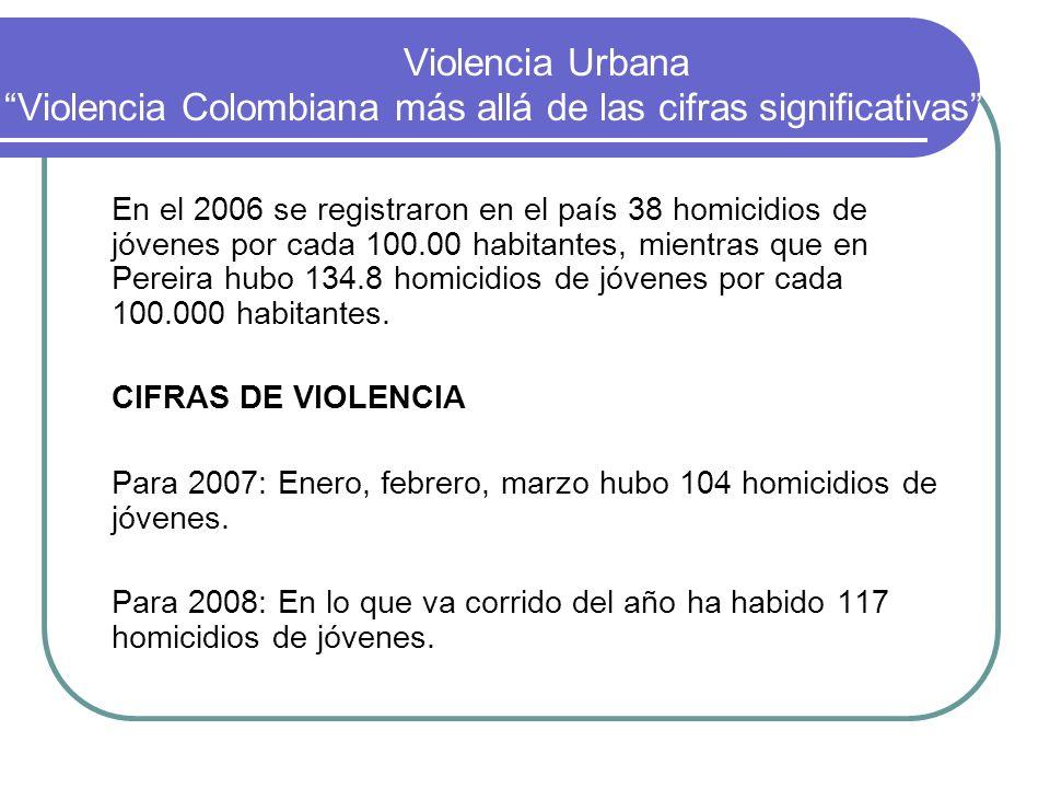 Violencia Urbana Violencia Colombiana más allá de las cifras significativas En el 2006 se registraron en el país 38 homicidios de jóvenes por cada 100