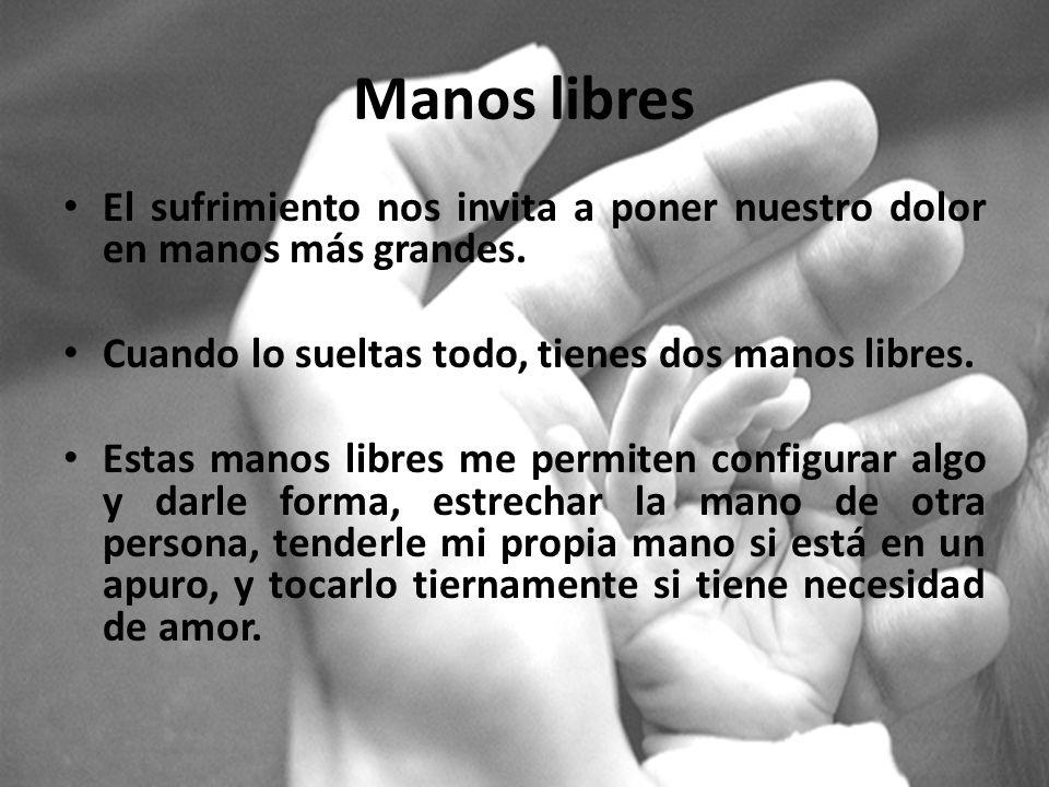 Manos libres El sufrimiento nos invita a poner nuestro dolor en manos más grandes. Cuando lo sueltas todo, tienes dos manos libres. Estas manos libres