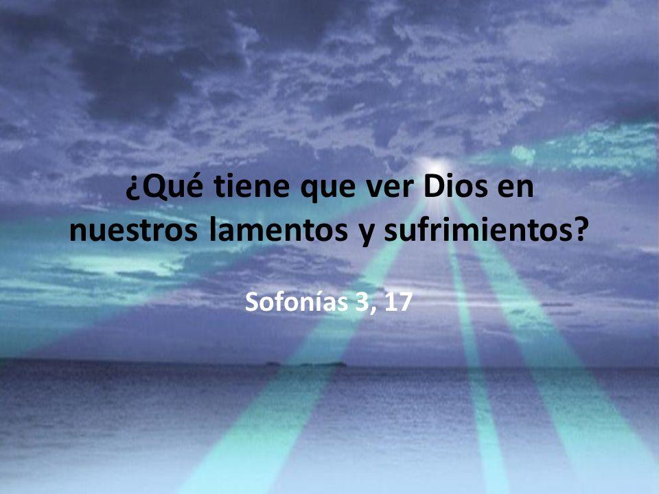 ¿Qué tiene que ver Dios en nuestros lamentos y sufrimientos? Sofonías 3, 17